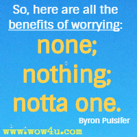 So, here are all the benefits of worrying: none; nothing; notta one. Byron Pulsifer
