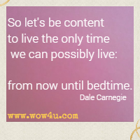 So let's be content to live the only time we can possibly live: from now until bedtime. Dale Carnegie
