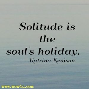 Solitude is the soul's holiday. Katrina Kenison
