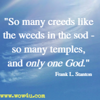 So many creeds like the weeds in the sod - so many temples, and only one God. Frank L. Stanton