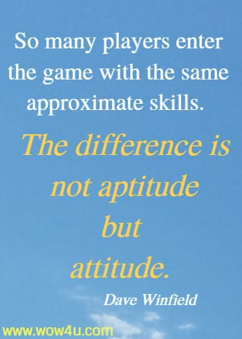 So many players enter the game with the same approximate skills.  The difference is not aptitude but attitude. Dave Winfield