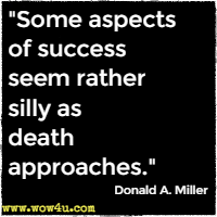 Some aspects of success seem rather silly as death approaches. Donald A. Miller