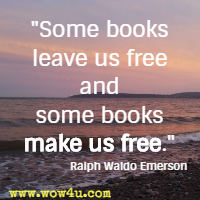 Some books leave us free and some books make us free.  Ralph Waldo Emerson