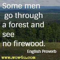 Some men go through a forest and see no firewood. English Proverb