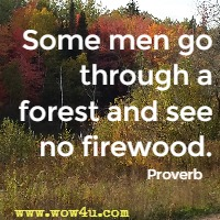 Some men go through a forest and see no firewood. Proverb