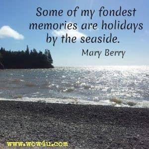 Some of my fondest memories are holidays by the seaside. Mary Berry