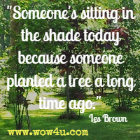 Someone's sitting in the shade today because someone planted a tree a long time ago. Les Brown