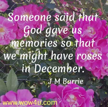 Someone said that God gave us memories so that we might have roses in December.   J M Barrie