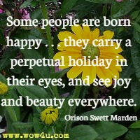 Some people are born happy . . . they carry a perpetual holiday in their eyes, and see joy and beauty everywhere. Orison Swett Marden