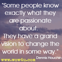 Some people know exactly what they are passionate about.   They have a grand vision to change the world in some way. Dennis Houchin