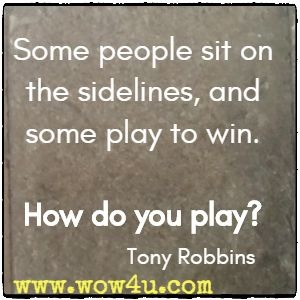 Some people sit on the sidelines, and some play to win. How do you play? Tony Robbins