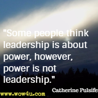 Some people think leadership is about power, however, power is not leadership. Catherine Pulsifer