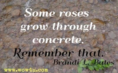Some roses grow through concrete. Remember that. Brandi L. Bates