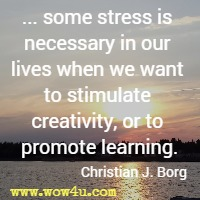... some stress is necessary in our lives when we want to stimulate creativity, or to promote learning. Christian J. Borg
