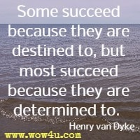 Some succeed because they are destined to, but most succeed because they are determined to.  Henry van Dyke
