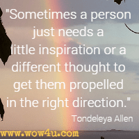 Sometimes a person just needs a little inspiration or a different thought to get them propelled in the right direction. Tondeleya Allen