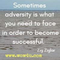Sometimes adversity is what you need to face in order to become successful.  Zig Ziglar