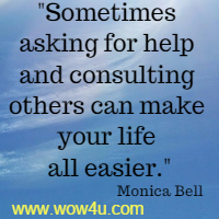 Sometimes asking for help and consulting others can make your life all easier.  Monica Bell