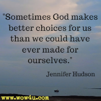 Sometimes God makes better choices for us than we could have ever made for ourselves. Jennifer Hudson