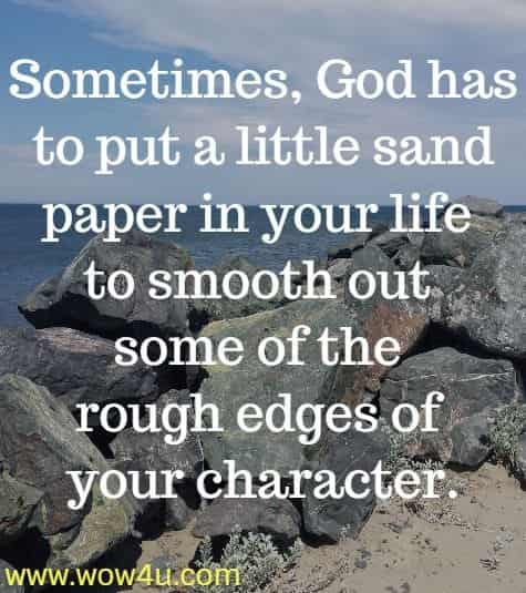 Sometimes, God has to put a little sand paper in your life to smooth  out some of the rough edges of your character.