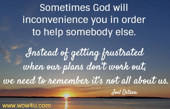 Sometimes God will inconvenience you in order to help somebody else. Instead of getting frustrated when our plans don't work out, we need to remember it's not all about us.    Joel Osteen