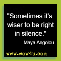 Sometimes it's wiser to be right in silence. Maya Angelou
