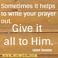 Sometimes it helps to write your prayer out. Give it all to Him. Heidi Kreider