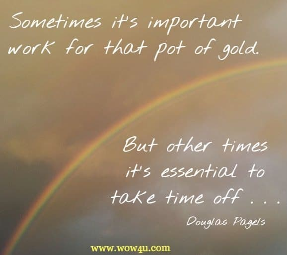 Sometimes it's important to work for that pot of gold. But other times it's essential to take time off . . . Douglas Pagels