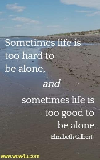 Sometimes life is too hard to be alone, and sometimes life is too good  to be alone. Elizabeth Gilbert