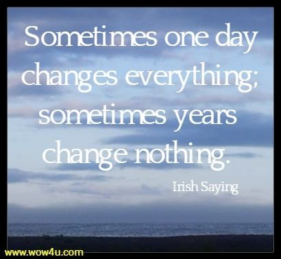 Sometimes one day changes everything; sometimes years change nothing. Irish Saying