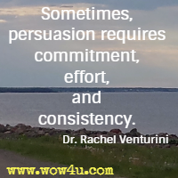 Sometimes, persuasion requires commitment, effort, and consistency. Dr. Rachel Venturini