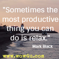 Sometimes the most productive thing you can do is relax.  Mark Black