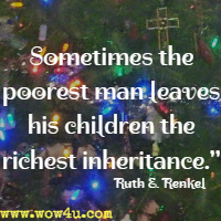 Sometimes the poorest man leaves his children the richest inheritance. Ruth E. Renkel