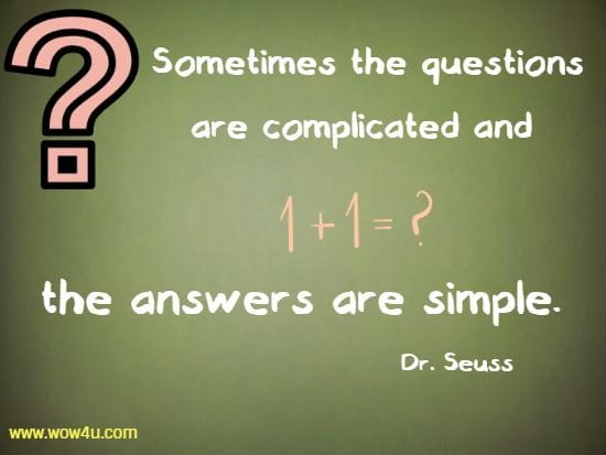 Sometimes the questions are complicated and the answers are simple.  Dr. Seuss