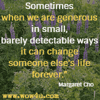 Sometimes when we are generous in small, barely detectable ways it can change someone else's life forever. Margaret Cho
