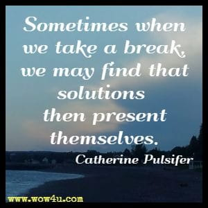 Sometimes when we take a break, we may find that solutions  then present themselves. Catherine Pulsifer
