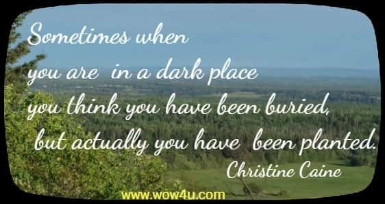 Sometimes when you are in a dark place you think you have been buried, but actually you have been planted. Christine Caine