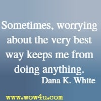 Sometimes, worrying about the very best way keeps me from doing anything. Dana K. White
