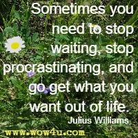 Sometimes you need to stop waiting, stop procrastinating, and go get what you want out of life.  Julius Williams