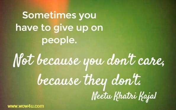 Sometimes you have to give up on people. Not because you don't care,  because they don't. Neetu Khatri Kajal