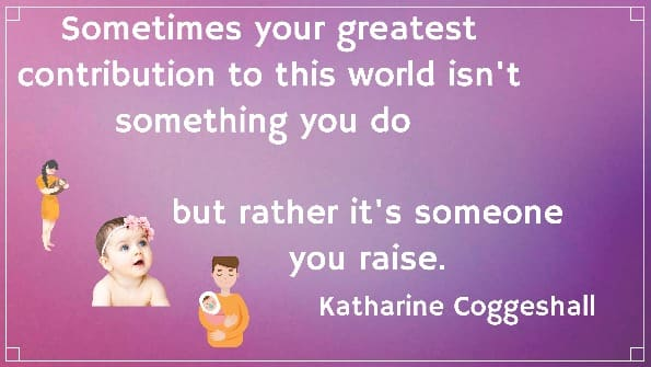 Sometimes your greatest contribution to this world isn't something you do  but rather it's someone you raise. Katharine Coggeshall