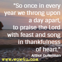 So once in every year we throng upon a day apart, to praise the Lord with feast and song in thankfulness of heart. Arthur Guiterman
