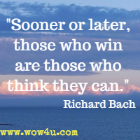 Sooner or later, those who win are those who think they can. Richard Bach