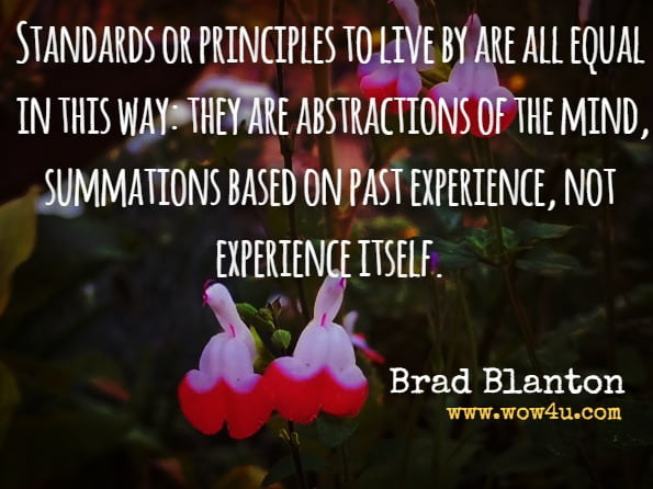 Standards or principles to live by are all equal in this way: they are abstractions of the mind, summations based on past experience, not experience itself.Brad Blanton, Radical Honesty