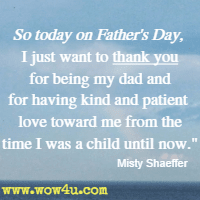 So today on Father's Day, I just want to thank you for being my dad and for having kind and patient love toward me from the time I was a child until now. Misty Shaeffer