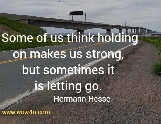 Some of us think holding on makes us strong, but sometimes it is letting go.   Hermann Hesse