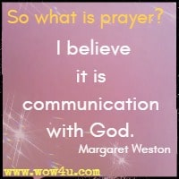 So what is prayer? I believe it is communication with God. Margaret Weston