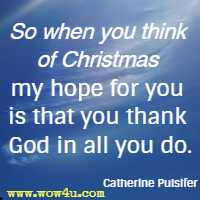 So when you think of Christmas my hope for you Is that you thank God in all you do. Catherine Pulsifer