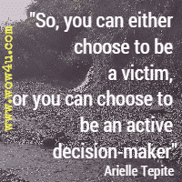 So, you can either choose to be a victim, or you can choose to be an active decision-maker  Arielle Tepite