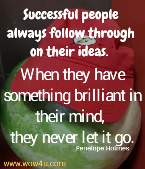 Successful people always follow through on their ideas. When they have something brilliant in their mind, they never let it go.   Penelope Holmes
